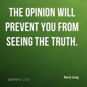 The opinion will prevent you from seeing the truth. - Barry Long