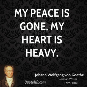 Johann wolfgang von goethe quote my peace is gone my heart is heavy