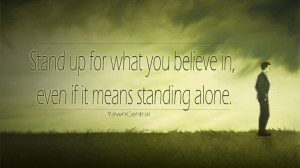 ... Stand up for what you believe in, even if it means standing alone