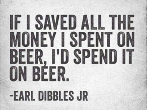 If I saved all the money I spent on Beer, I'd spend it on Beer