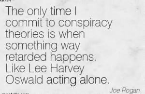 ... Way Retarded Happens. Like Lee Harvey Oswald Acting Alone. - Joe Rogan