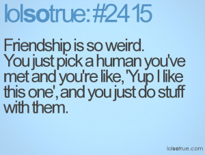 Friendship is so weird. You just pick a human you've met and you're ...