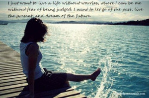 Want To Live A Life Without Worries, Where I Can Be Me Without Fear ...