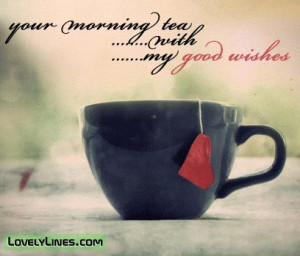 tea quotes images | Your Morning Tea With My Good Wishes ~ Good ...
