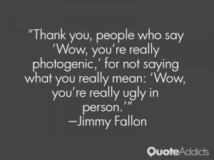say 'Wow, you're really photogenic,' for not saying what you really ...