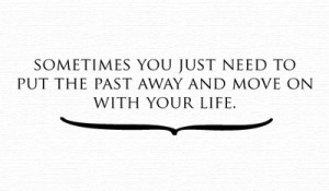 Sometimes you just need to put the past away and move on with your ...