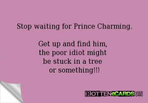 Stop waiting for Prince Charming.Get up and find him, the poor idiot ...