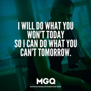 will do what you won't today…