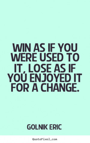 Win as if you were used to it, lose as if you enjoyed it for a change ...