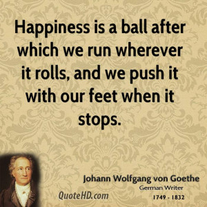 Happiness is a ball after which we run wherever it rolls, and we push ...