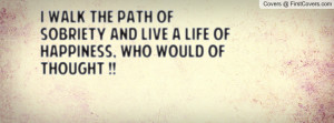 WALK THE PATH OF SOBRIETY AND LIVE A LIFE OF HAPPINESS, WHO WOULD OF ...