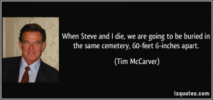When Steve and I die, we are going to be buried in the same cemetery ...