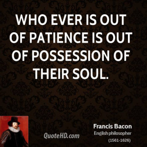 Who ever is out of patience is out of possession of their soul.