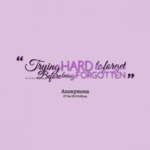 Quotes Picture: trying hard to forget before being forgotten