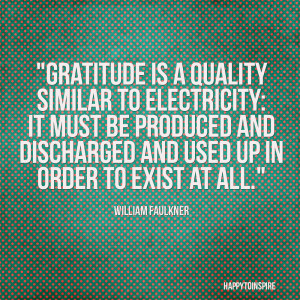Gratitude is a quality similar to electricity: It must be produced and ...