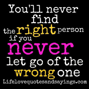 ... find the right person if you never let go of the wrong one ~Unknown