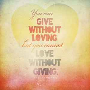 ... you cannot love without giving. Amy Carmichael, Missionary to India