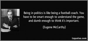 Being in politics is like being a football coach. You have to be smart ...