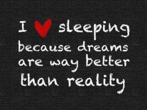 love sleeping because dreams are way better than reality
