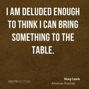 Huey Lewis - I am deluded enough to think I can bring something to the ...