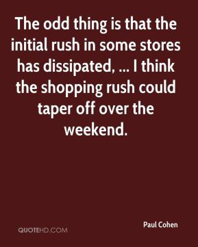 Paul Cohen - The odd thing is that the initial rush in some stores has ...