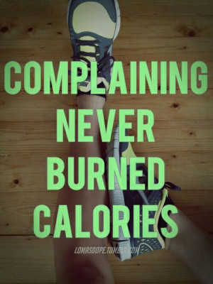 Complaining, bitching or thinking about going to the gym burns, you ...