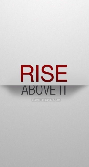 Rise above it life quotes quotes quote life life lessons rise above it