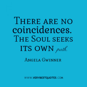 There are no coincidences. The Soul seeks its own path