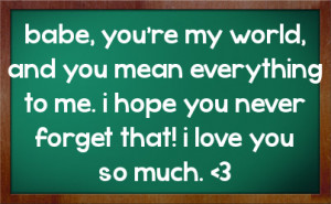 babe, you're my world, and you mean everything to me. i hope you never ...