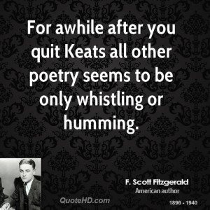 For awhile after you quit Keats all other poetry seems to be only ...