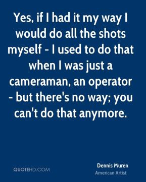 Yes, if I had it my way I would do all the shots myself - I used to do ...