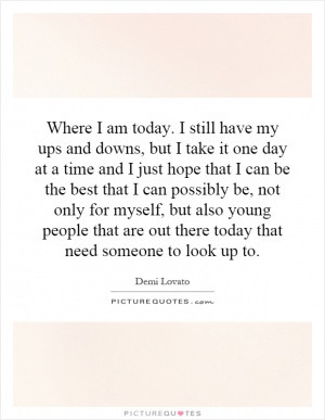 Where I am today I still have my ups and downs but I take it one day