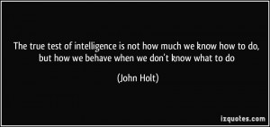 ... how to do, but how we behave when we don't know what to do - John Holt