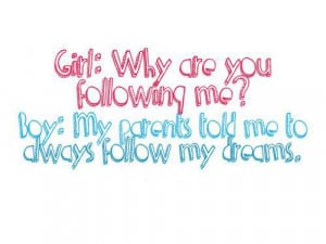 ... told me to always follow my dreams, thats why I am following you