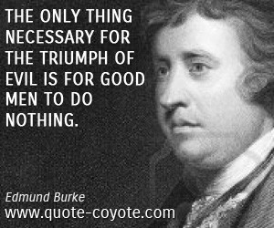 ... thing necessary for the triumph of evil is for good men to do nothing
