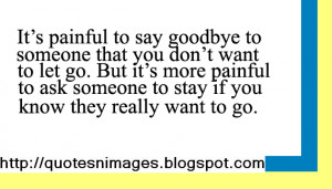 it s painful to say goodbye to someone that you don t want to let go ...