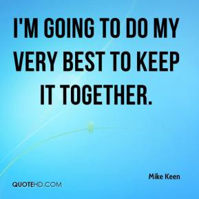 going to do my very best to keep it together. - Mike Keen