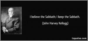 believe the Sabbath; I keep the Sabbath. - John Harvey Kellogg