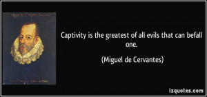 Captivity is the greatest of all evils that can befall one. - Miguel ...