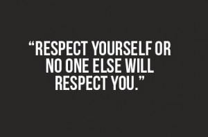 Respect yourself or no one else will respect you