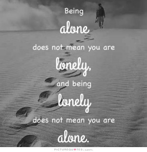 Being alone does not mean you are lonely, and being lonely does not ...