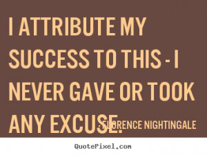 Success quote - I attribute my success to this - i never gave or took ...