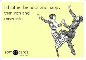Id rather be poor and happy than rich and miserable. TRUTh!!!!