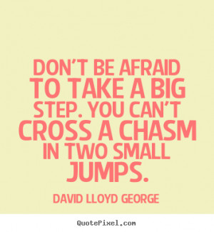 Inspirational quotes - Don't be afraid to take a big step. you can't ...