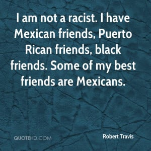 am not a racist. I have Mexican friends, Puerto Rican friends, black ...