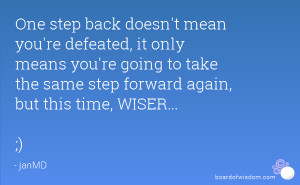 One step back doesn't mean you're defeated, it only means you're going ...