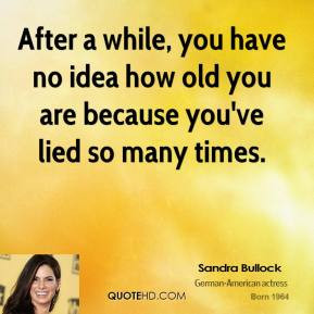 sandra-bullock-sandra-bullock-after-a-while-you-have-no-idea-how-old ...