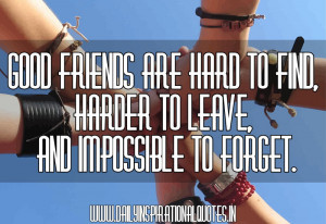Good Friends Are Hard To Find,Harder To Leave,And Impossible To Forget ...
