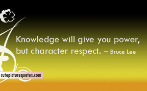 Knowledge will give you power , but character respect . ~ Bruce Lee ...
