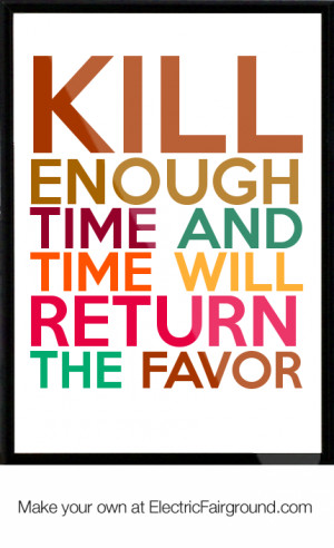 Kill enough time and time will return the favor Framed Quote